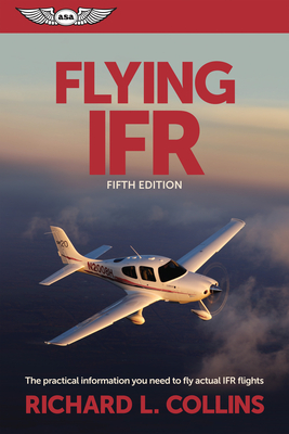 Flying IFR: The Practical Information You Need to Fly Actual IFR Flights - Collins, Richard L.
