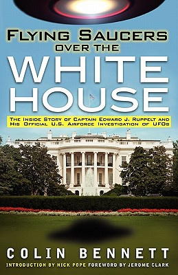 Flying Saucers Over the White House: The Inside Story of Captain Edward J. Ruppelt and His Official U.S. Airforce Investigation of UFOs - Bennett, Colin, and Pope, Nick (Introduction by)
