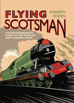 Flying Scotsman: The Extraordinary Story of the World's Most Famous Train - Roden, Andrew