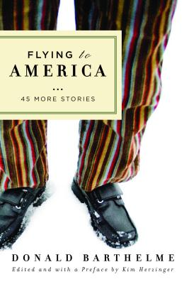 Flying to America: 45 More Stories - Barthelme, Donald, and Herzinger, Kim (Editor)