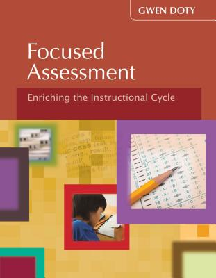 Focused Assessment: Enriching the Instructional Cycle - Doty, Gwen, Ms.