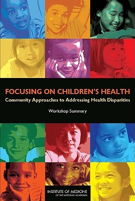Focusing on Children's Health: Community Approaches to Addressing Health Disparities: Workshop Summary - National Research Council, and Institute of Medicine, and Board on Children Youth and Families