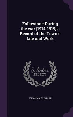 Folkestone During the War [1914-1919] a Record of the Town's Life and Work - Carlile, John Charles