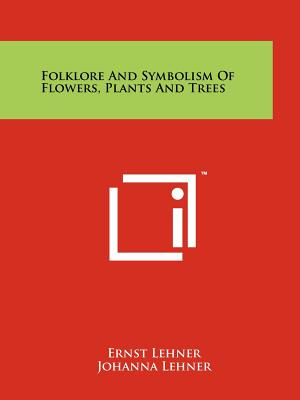 Folklore and Symbolism of Flowers, Plants and Trees - Lehner, Ernst, and Lehner, Johanna
