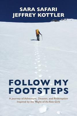 Follow My Footsteps: A Journey of Adventure, Disaster, and Redemption Inspired by the Plight of At-Risk Girls - Safari, Sara, and Kottler, Jeffrey, Professor, PhD