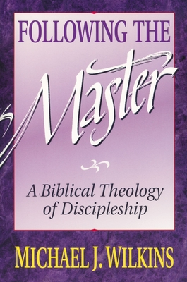 Following the Master: A Biblical Theology of Discipleship - Wilkins, Michael J, Mr., PH.D.
