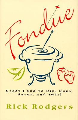 Fondue: Great Food to Dip, Dunk, Savor, and Swirl - Rodgers, Rick