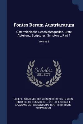 Fontes Rerum Austriacarum: ÖSterreichische Geschichtsquellen. Erste Abteilung, Scriptores. Scriptores, Part 1; Volume 8 - Kaiserl Akademie Der Wissenschaften in (Creator), and Osterreichische Akademie Der Wissensch (Creator)