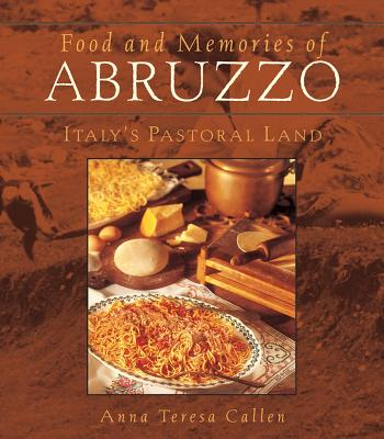 Food and Memories of Abruzzo: Italy's Pastoral Land - Callen, Anna Teresa