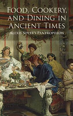 Food, Cookery, and Dining in Ancient Times: Alexis Soyer's Pantropheon - Soyer, Alexis