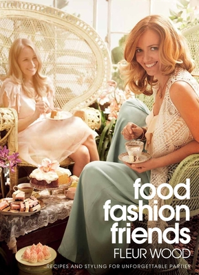 Food, Fashion, Friends: Recipes and Styling for Unforgettable Parties - Wood, Fleur