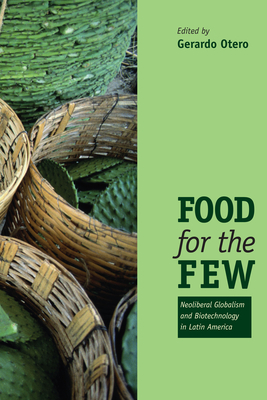 Food for the Few: Neoliberal Globalism and Biotechnology in Latin America - Otero, Gerardo (Editor)