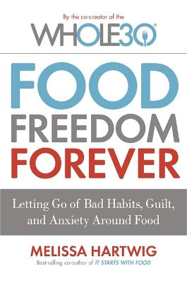 Food Freedom Forever: Letting go of bad habits, guilt and anxiety around food by the Co-Creator of the Whole30 - Hartwig, Melissa