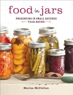Food in Jars: Preserving in Small Batches Year-Round - McClellan, Marisa