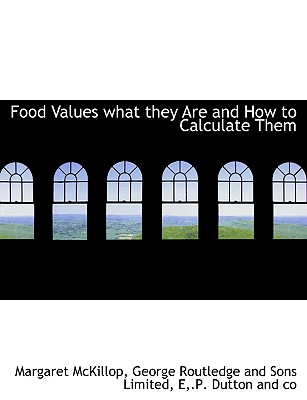 Food Values What They Are and How to Calculate Them - McKillop, Margaret, and George Routledge & Sons (Creator), and E P Dutton (Creator)