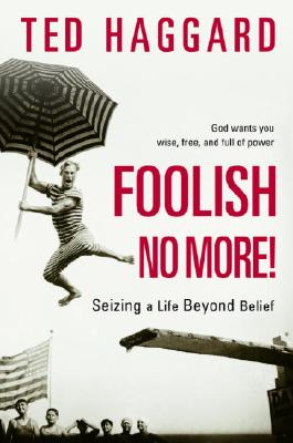 Foolish No More!: Seizing a Life Beyond Belief - Haggard, Ted