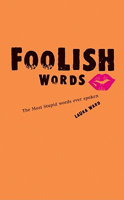 Foolish Words: The Most Stupid Words Ever Spoken - Ward, Laura