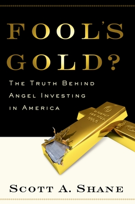Fool's Gold?: The Truth Behind Angel Investing in America - Shane, Scott Andrew
