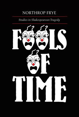 Fools of Time: Studies in Shakespearean Tragedy - Frye, Northrop