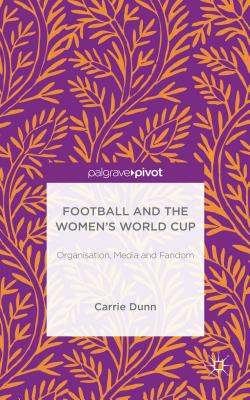 Football and the Women's World Cup: Organisation, Media and Fandom - Dunn, Carrie