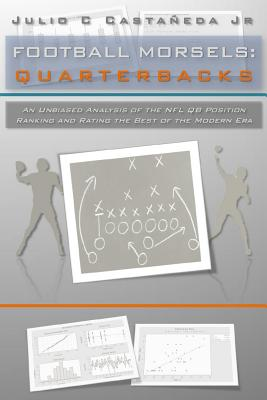 Football Morsels: Quarterbacks: An Unbiased Analysis of the Qb Position Ranking and Rating the All-Time Greats of the Modern Era - Castaneda Jr, MR Julio C