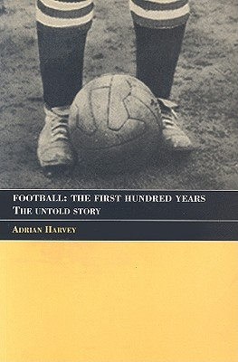 Football: The First Hundred Years: The Untold Story - Harvey, Adrian