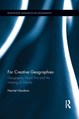 For Creative Geographies: Geography, Visual Arts and the Making of Worlds - Hawkins, Harriet