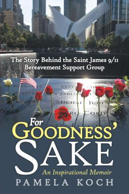 For Goodness' Sake: The Story Behind the Saint James 9/11 Bereavement Support Group - Koch, Pamela
