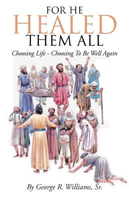 For He Healed Them All: Choosing Life - Choosing to Be Well Again - Williams, Sr George R