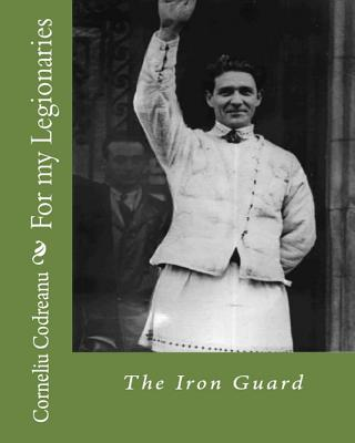 For My Legionaries - Codreanu, Corneliu Zelea