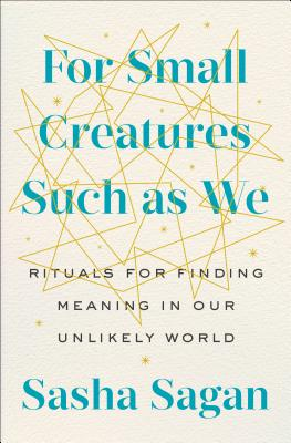 For Small Creatures Such as We: Rituals for Finding Meaning in Our Unlikely World - Sagan, Sasha