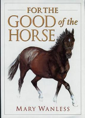 For the Good of the Horse - Wanless, Mary