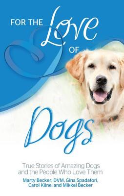 For the Love of Dogs: True Stories of Amazing Dogs and the People Who Love Them - Becker DVM, Marty, and Spadafori, Gina, and Kline, Carol