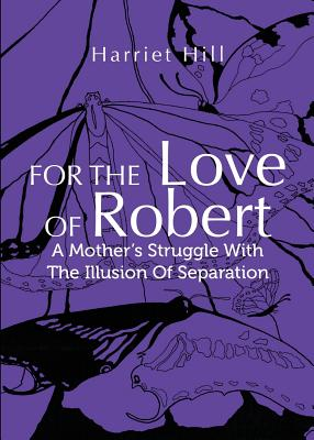 For the Love of Robert: A Mother's Struggle with the Illusion of Separation - Hill, Harriet