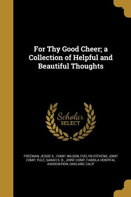 For Thy Good Cheer; A Collection of Helpful and Beautiful Thoughts - Freeman, Jessie K Comp (Creator), and Wilson, Evelyn Stevens Joint Comp (Creator), and Yule, Sarah S B Joint Comp (Creator)