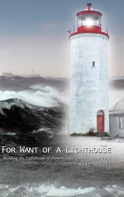 For Want of a Lighthouse: Building the Lighthouses of Eastern Lake Ontario 1828-1914 - Seguin, Marc