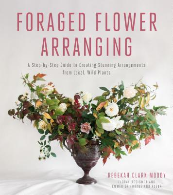 Foraged Flower Arranging: A Step-By-Step Guide to Creating Stunning Arrangements from Local, Wild Plants - Clark Moody, Rebekah
