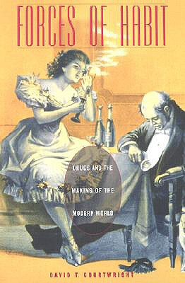 Forces of Habit: Drugs and the Making of the Modern World - Courtwright, David T