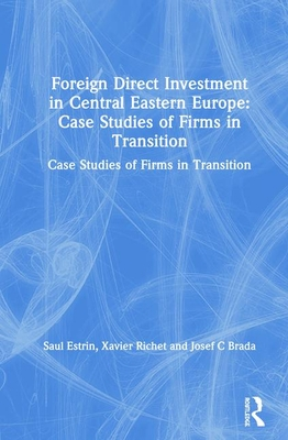 Foreign Direct Investment in Central Eastern Europe: Case Studies of Firms in Transition: Case Studies of Firms in Transition - Estrin, Saul