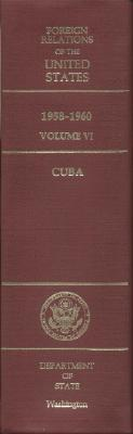 Foreign Relations of the United States, 1958-1960, Volume VI: Cuba - Glennon, John P (Editor)
