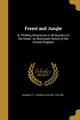 Forest and Jungle: Or Thrilling Adventures in All Quarters of the Globe; An Illustrated History of the Animal Kingdom - Barnum, P T (Creator)