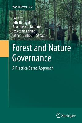 Forest and Nature Governance: A Practice Based Approach - Arts, Bas (Editor), and Behagel, Jelle (Editor), and Van Bommel, Severine (Editor)