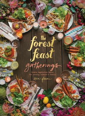 Forest Feast Gatherings: Simple Vegetarian Menus for Hosting Friends & Family - Gleeson, Erin