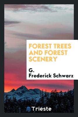 Forest Trees and Forest Scenery - Schwarz, G Frederick