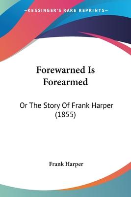 Forewarned Is Forearmed: Or the Story of Frank Harper (1855) - Harper, Frank