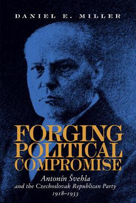 Forging Political Compromise: Antonin Svehla and the Czechoslovak Republican Party, 1918-1933 - Miller, Daniel