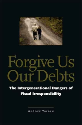 Forgive Us Our Debts: The Intergenerational Dangers of Fiscal Irresponsibility - Yarrow, Andrew L