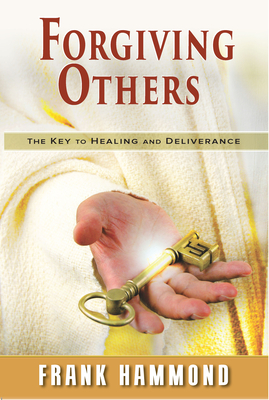 Forgiving Others: The Key to Healing & Deliverance - Hammond, Frank
