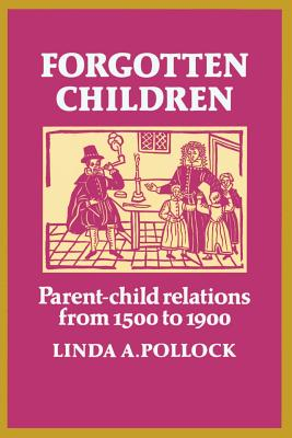 Forgotten Children: Parent-Child Relations from 1500 to 1900 - Pollock, Linda A