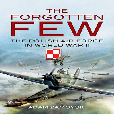 Forgotten Few: The Polish Air Force in World War II - Zamoyski, Adam